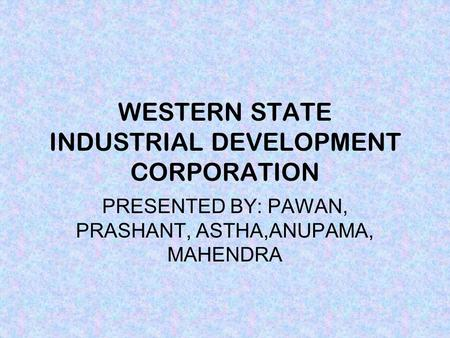 WESTERN STATE INDUSTRIAL DEVELOPMENT CORPORATION PRESENTED BY: PAWAN, PRASHANT, ASTHA,ANUPAMA, MAHENDRA.