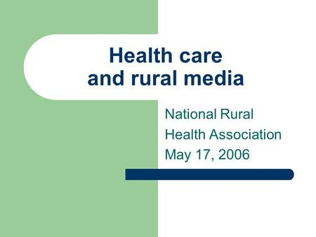Health care and rural media National Rural Health Association May 17, 2006.