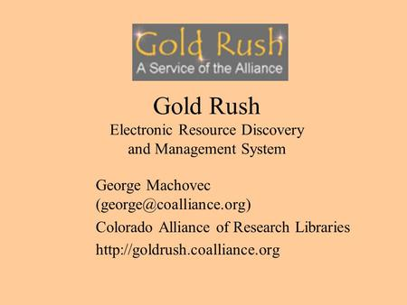 Gold Rush Electronic Resource Discovery and Management System George Machovec Colorado Alliance of Research Libraries