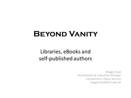 Beyond Vanity Libraries, eBooks and self-published authors Maggie Boyd Development & Collections Manager Leicestershire Library Services