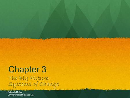 Chapter 3 The Big Picture: Systems of Change Botkin & Keller Environmental Science 5/e.
