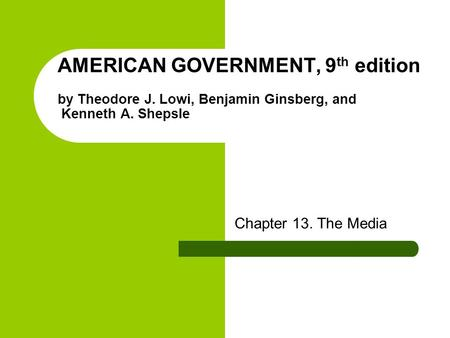 AMERICAN GOVERNMENT, 9 th edition by Theodore J. Lowi, Benjamin Ginsberg, and Kenneth A. Shepsle Chapter 13. The Media.