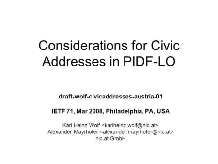 Considerations for Civic Addresses in PIDF-LO draft-wolf-civicaddresses-austria-01 IETF 71, Mar 2008, Philadelphia, PA, USA Karl Heinz Wolf Alexander Mayrhofer.