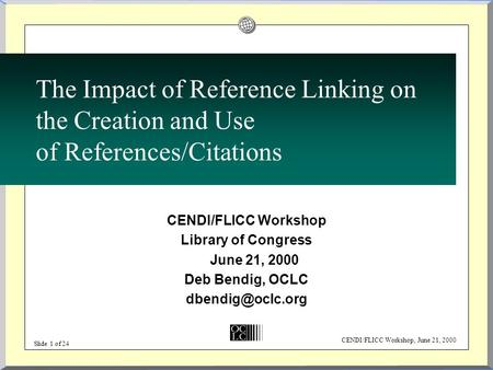 CENDI/FLICC Workshop, June 21, 2000 Slide 1 of 24 The Impact of Reference Linking on the Creation and Use of References/Citations CENDI/FLICC Workshop.
