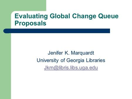 Evaluating Global Change Queue Proposals Jenifer K. Marquardt University of Georgia Libraries