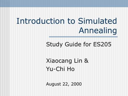 Introduction to Simulated Annealing Study Guide for ES205 Xiaocang Lin & Yu-Chi Ho August 22, 2000.
