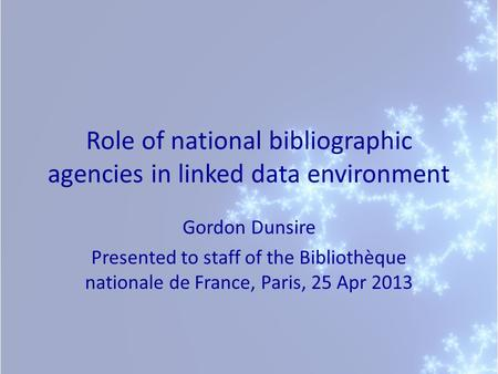 Role of national bibliographic agencies in linked data environment Gordon Dunsire Presented to staff of the Bibliothèque nationale de France, Paris, 25.