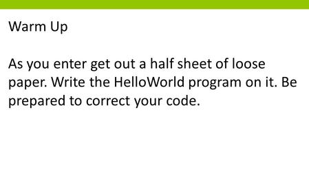 Warm Up As you enter get out a half sheet of loose paper. Write the HelloWorld program on it. Be prepared to correct your code.