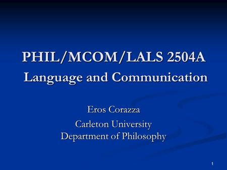 1 PHIL/MCOM/LALS 2504A Language and Communication Eros Corazza Carleton University Department of Philosophy.