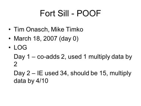 Fort Sill - POOF Tim Onasch, Mike Timko March 18, 2007 (day 0) LOG Day 1 – co-adds 2, used 1 multiply data by 2 Day 2 – IE used 34, should be 15, multiply.