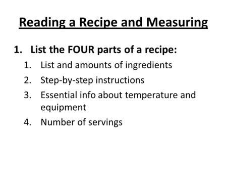 Reading a Recipe and Measuring 1.List the FOUR parts of a recipe: 1.List and amounts of ingredients 2.Step-by-step instructions 3.Essential info about.
