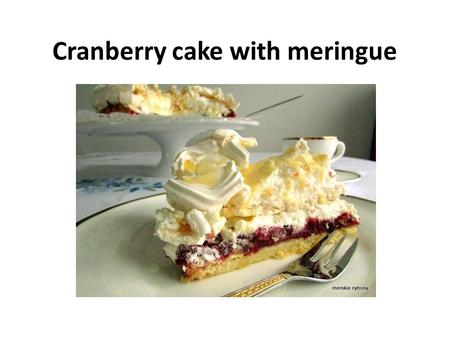 Cranberry cake with meringue. Ingredients: For shortcrust pastry: 100 gram of cold butter 1 egg yolk 170 gram of flour 120 gram of sugar pinch of salt.