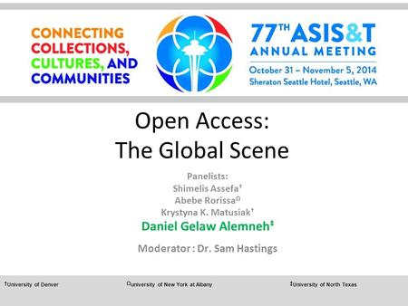 Open Access: The Global Scene Panelists: Shimelis Assefa † Abebe Rorissa Ω Krystyna K. Matusiak † Daniel Gelaw Alemneh ‡ Moderator : Dr. Sam Hastings †