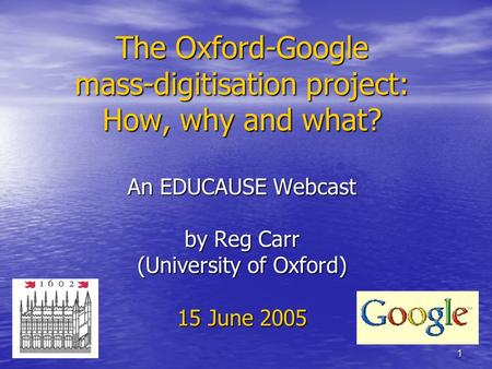 1 The Oxford-Google mass-digitisation project: How, why and what? An EDUCAUSE Webcast by Reg Carr (University of Oxford) 15 June 2005.