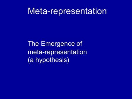 Meta-representation The Emergence of meta-representation (a hypothesis)