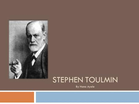 STEPHEN TOULMIN By Hana Ayele. Stephen Toulmin  Born on March 25, 1922  Attended King's College 1942: received Bachelors of Art Degree in math and physics.