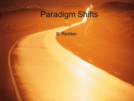 Paradigm Shifts S. Redden. The work of T. S. Khun The idea of the paradigm shift was developed by T. S. Khun in his PhD thesis, which was later published.