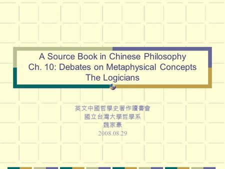A Source Book in Chinese Philosophy Ch. 10: Debates on Metaphysical Concepts The Logicians 英文中國哲學史著作讀書會 國立台灣大學哲學系 魏家豪 2008.08.29.
