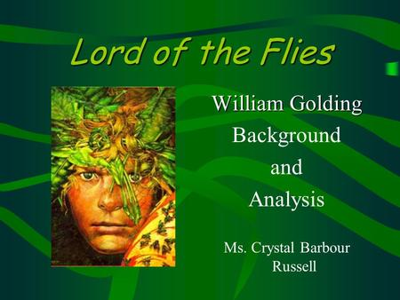 Lord of the Flies William Golding Background and Analysis Ms. Crystal Barbour Russell.