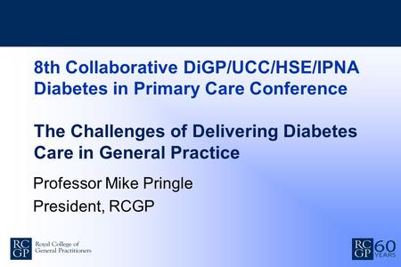 8th Collaborative DiGP/UCC/HSE/IPNA Diabetes in Primary Care Conference The Challenges of Delivering Diabetes Care in General Practice Professor Mike Pringle.