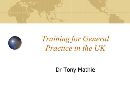 Training for General Practice in the UK Dr Tony Mathie.