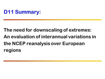 D11 Summary: The need for downscaling of extremes: An evaluation of interannual variations in the NCEP reanalysis over European regions.