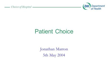 Choice of Hospital Patient Choice Jonathan Marron 5th May 2004.