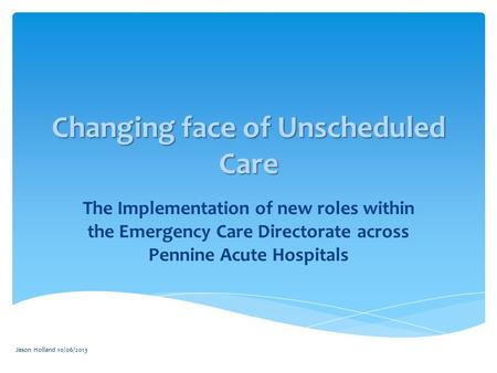 Jason Holland 10/06/2013 Changing face of Unscheduled Care The Implementation of new roles within the Emergency Care Directorate across Pennine Acute Hospitals.