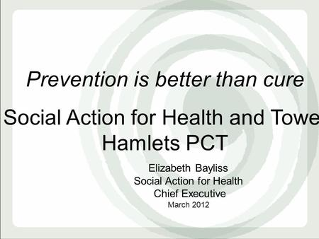 Prevention is better than cure Social Action for Health and Tower Hamlets PCT Elizabeth Bayliss Social Action for Health Chief Executive March 2012.