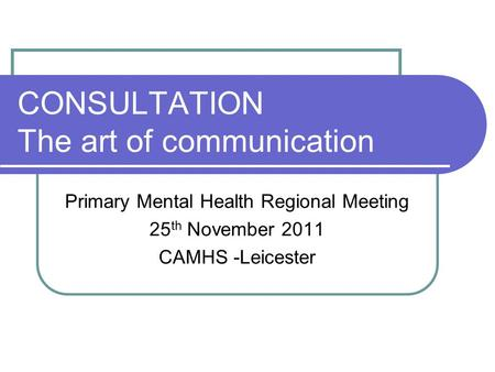 CONSULTATION The art of communication Primary Mental Health Regional Meeting 25 th November 2011 CAMHS -Leicester.