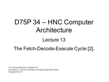 D75P 34 – HNC Computer Architecture Lecture 13 The Fetch-Decode-Execute Cycle [2]. © C Nyssen/Aberdeen College 2003 All images © C Nyssen/Aberdeen College.