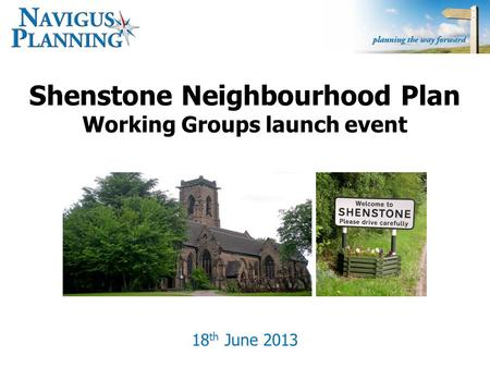 Shenstone Neighbourhood Plan Working Groups launch event 18 th June 2013.