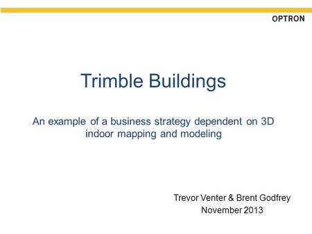 Trimble Buildings An example of a business strategy dependent on 3D indoor mapping and modeling Trevor Venter & Brent Godfrey November 2013.