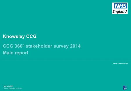 13-098464-01 Version 7 | Internal Use Only© Ipsos MORI 1 Version 1| Internal Use Only Knowsley CCG CCG 360 o stakeholder survey 2014 Main report.