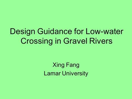 Design Guidance for Low-water Crossing in Gravel Rivers Xing Fang Lamar University.