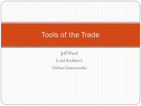 Jeff Ward Lead Architect Orbus Gameworks Tools of the Trade.
