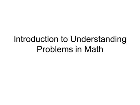 Introduction to Understanding Problems in Math. What is Involved in Understanding Problems Rereading the problem Annotating words and numbers Visualizing.