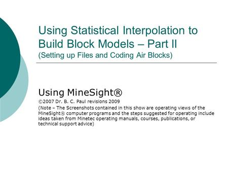 Using Statistical Interpolation to Build Block Models – Part II (Setting up Files and Coding Air Blocks) Using MineSight® ©2007 Dr. B. C. Paul revisions.