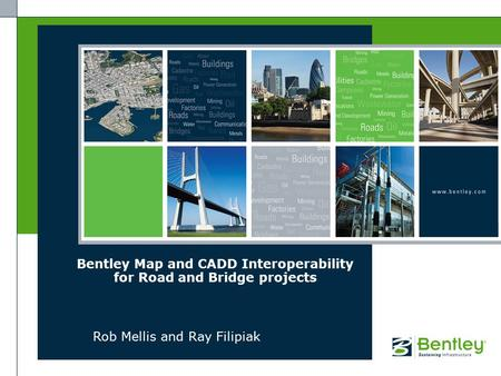 Bentley Map and CADD Interoperability for Road and Bridge projects Rob Mellis and Ray Filipiak.
