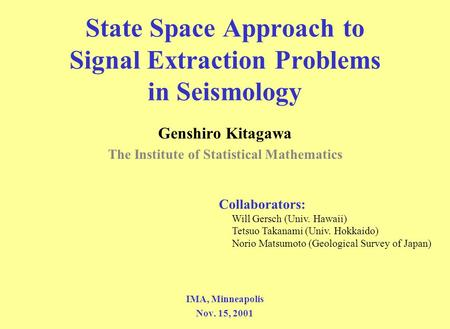 State Space Approach to Signal Extraction Problems in Seismology Genshiro Kitagawa The Institute of Statistical Mathematics IMA, Minneapolis Nov. 15, 2001.