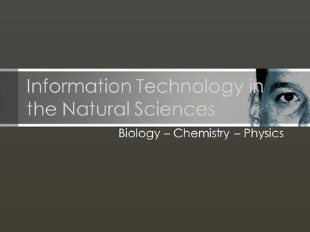 Information Technology in the Natural Sciences Biology – Chemistry – Physics.