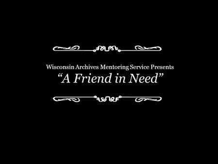 "Wisconsin Archives Mentoring Service Presents ""A Friend in Need"""