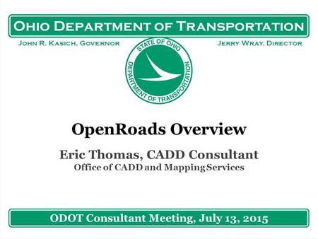 Ohio Department of Transportation John R. Kasich, Governor Jerry Wray, Director OpenRoads Overview Eric Thomas, CADD Consultant Office of CADD and Mapping.