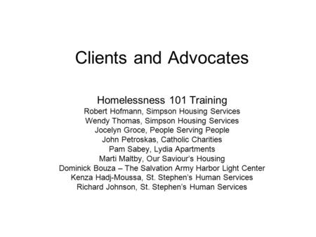 Clients and Advocates Homelessness 101 Training Robert Hofmann, Simpson Housing Services Wendy Thomas, Simpson Housing Services Jocelyn Groce, People Serving.