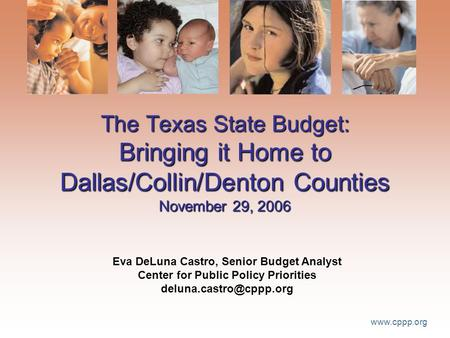 Www.cppp.org The Texas State Budget: Bringing it Home to Dallas/Collin/Denton Counties November 29, 2006 Eva DeLuna Castro, Senior Budget Analyst Center.