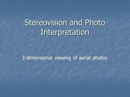 Stereovision and Photo Interpretation 3-dimensional viewing of aerial photos.