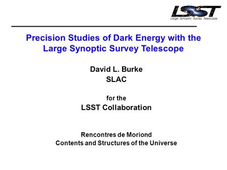 Precision Studies of Dark Energy with the Large Synoptic Survey Telescope David L. Burke SLAC for the LSST Collaboration Rencontres de Moriond Contents.