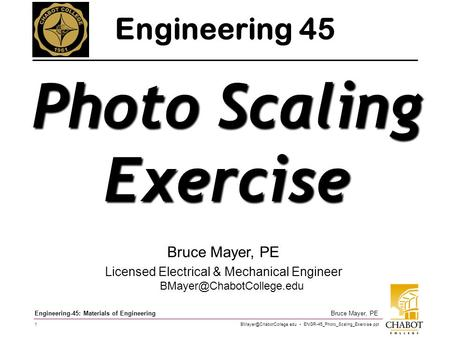 ENGR-45_Photo_Scaling_Exercise.ppt 1 Bruce Mayer, PE Engineering-45: Materials of Engineering Bruce Mayer, PE Licensed Electrical.