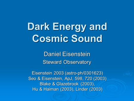 Dark Energy and Cosmic Sound Daniel Eisenstein Steward Observatory Eisenstein 2003 (astro-ph/0301623) Seo & Eisenstein, ApJ, 598, 720 (2003) Blake & Glazebrook.