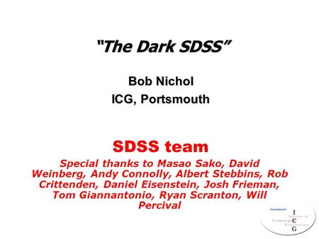 """The Dark SDSS"" Bob Nichol ICG, Portsmouth Special thanks to Masao Sako, David Weinberg, Andy Connolly, Albert Stebbins, Rob Crittenden, Daniel Eisenstein,"